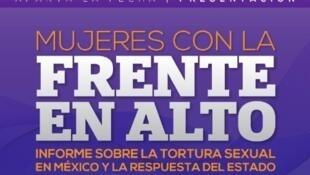 """""""Mujeres con la frente en alto. Tortura sexual en México y  respuesta del Estado"""", un informe del Centro de Derechos Humanos Miguel Agustín Pro Juárez, A.C (PRODH - CENTROPRODH)."""