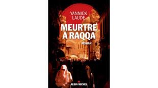 «Meurtre à Raqqa», de Yannick Laude.