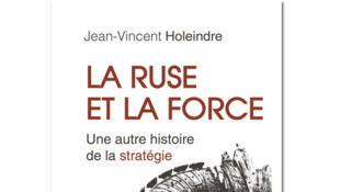 «La ruse et la force, une autre histoire de la stratégie», de Jean-Vincent Holeindre.