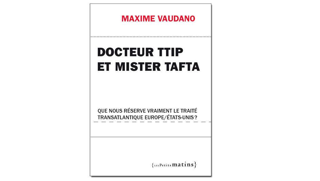 """""""Docteur TTIP et Mister TAFTA"""" de Maxime Vaudano aux editions Les petits matins"""