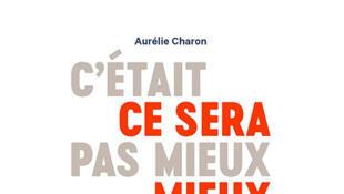«C'était pas mieux avant, ce sera mieux après», d'Aurélie Charon.