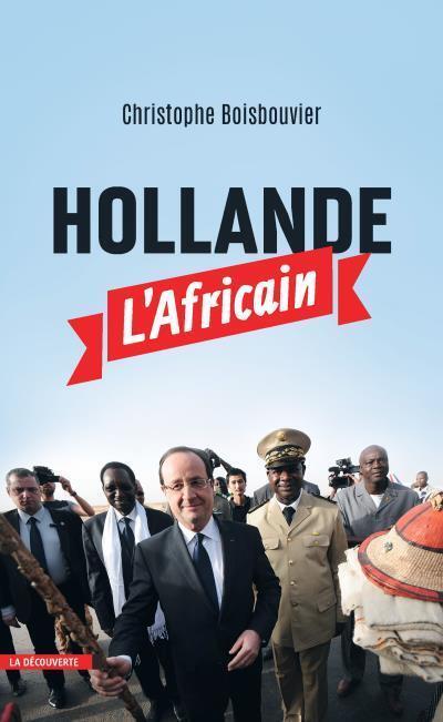 «Hollande l'Africain», de Christophe Boisbouvier. Publié chez La Découverte. Paru le 15 octobre 2015.