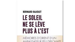 «Le soleil ne se lève plus à l'Est», de Bernard Bajolet.