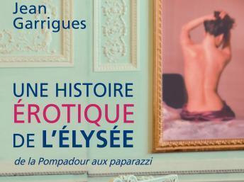 """Couverture du livre de Jean Garrigues, """"Une histoire érotique de l'Elysée"""" aux éditions Payot."""