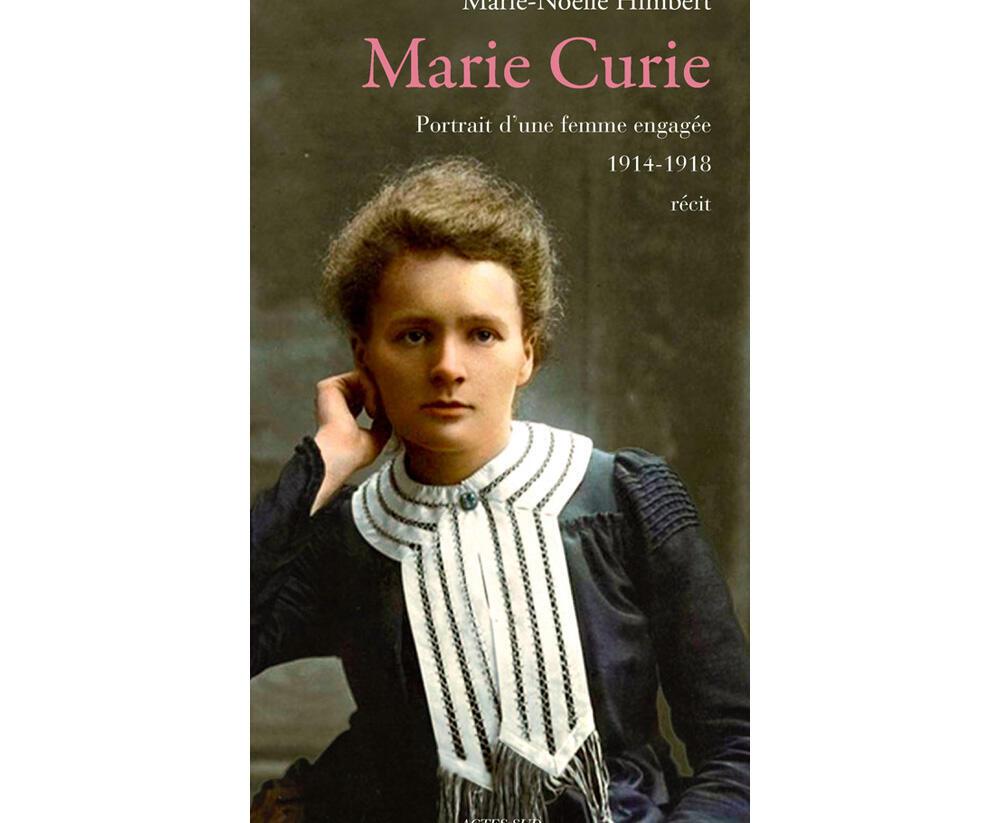 «Marie Curie, portrait d'une femme engagée 1914-1918», de Marie-Noëlle Himbert, éditions Actes sud, novembre 2014.