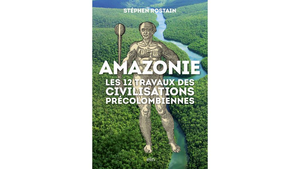 Couverture de l'ouvrage de Stephen Rostain «Amazonie, les 12 travaux des civilisations précolombiennes», paru chez Belin.