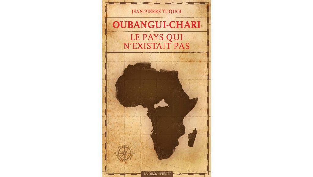 «Oubangui-Chari, le pays qui n'existait pas», de Jean-Pierre Tuquoi.