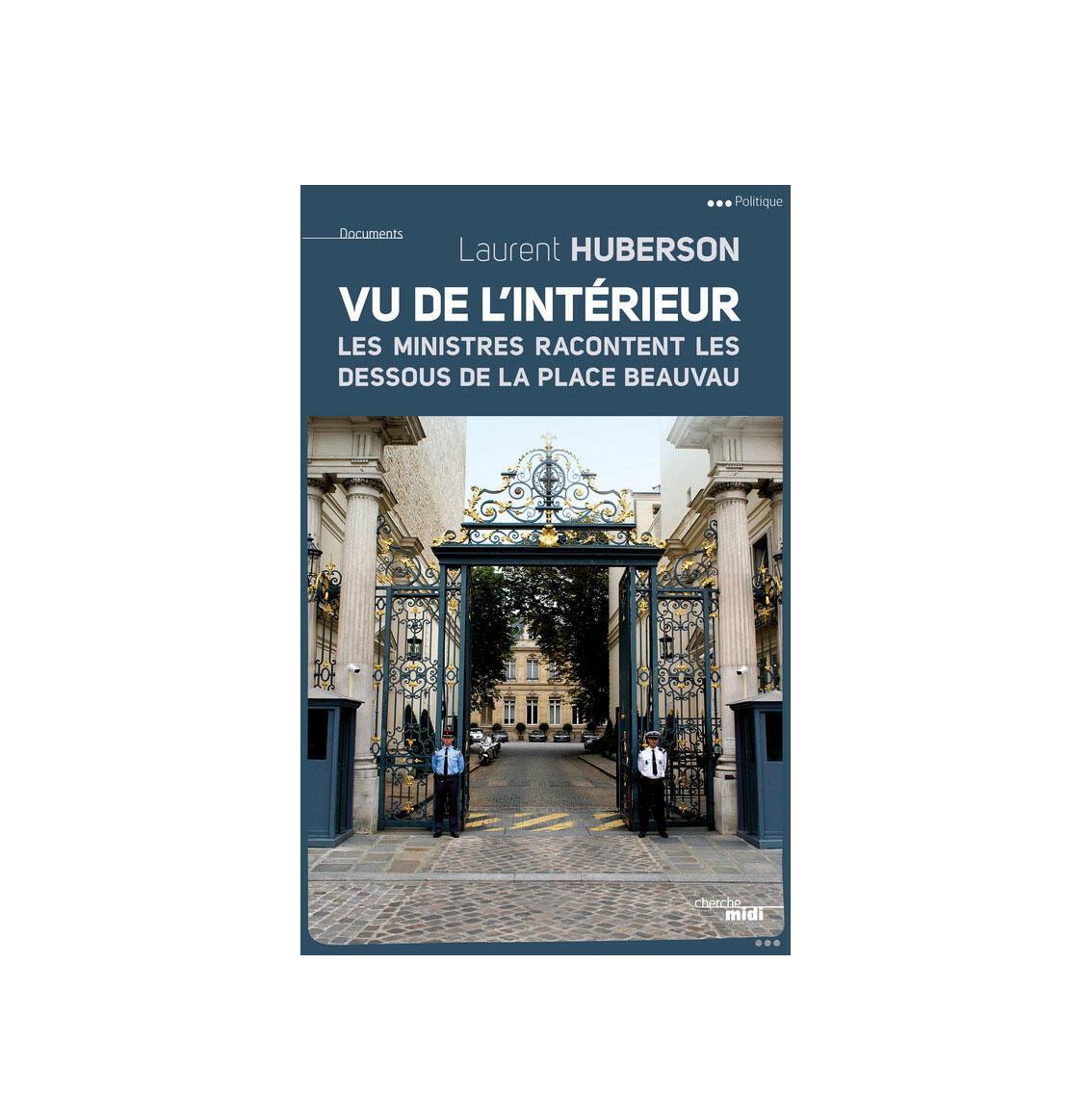 «Vu de l'intérieur, les ministres racontent les dessous de la place Beauvau», de Laurent Huberson, aux éditions du Cherche midi.