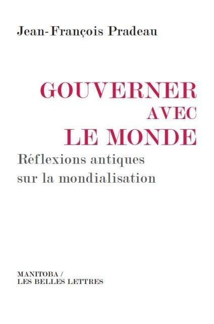 «Gouverner avec le monde, réflexions antiques sur la mondialisation», de Jean-François Pradeau.