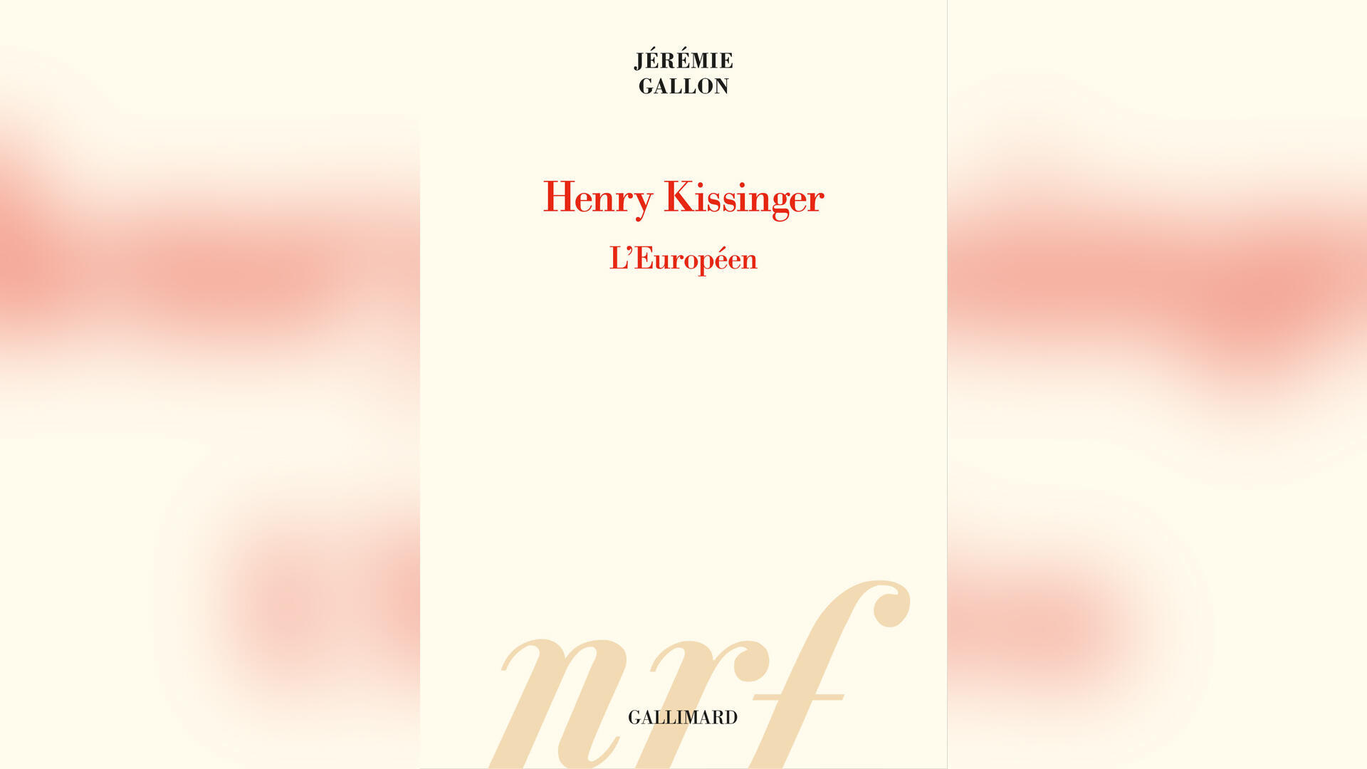 « Henry Kissinger, l'Européen » par Jérémie Gallon