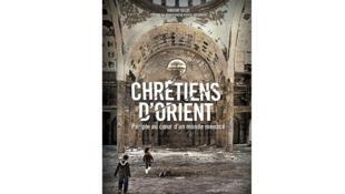 «Chrétiens d'Orient : périple au coeur d'un monde menacé», de Vincent Gelot.