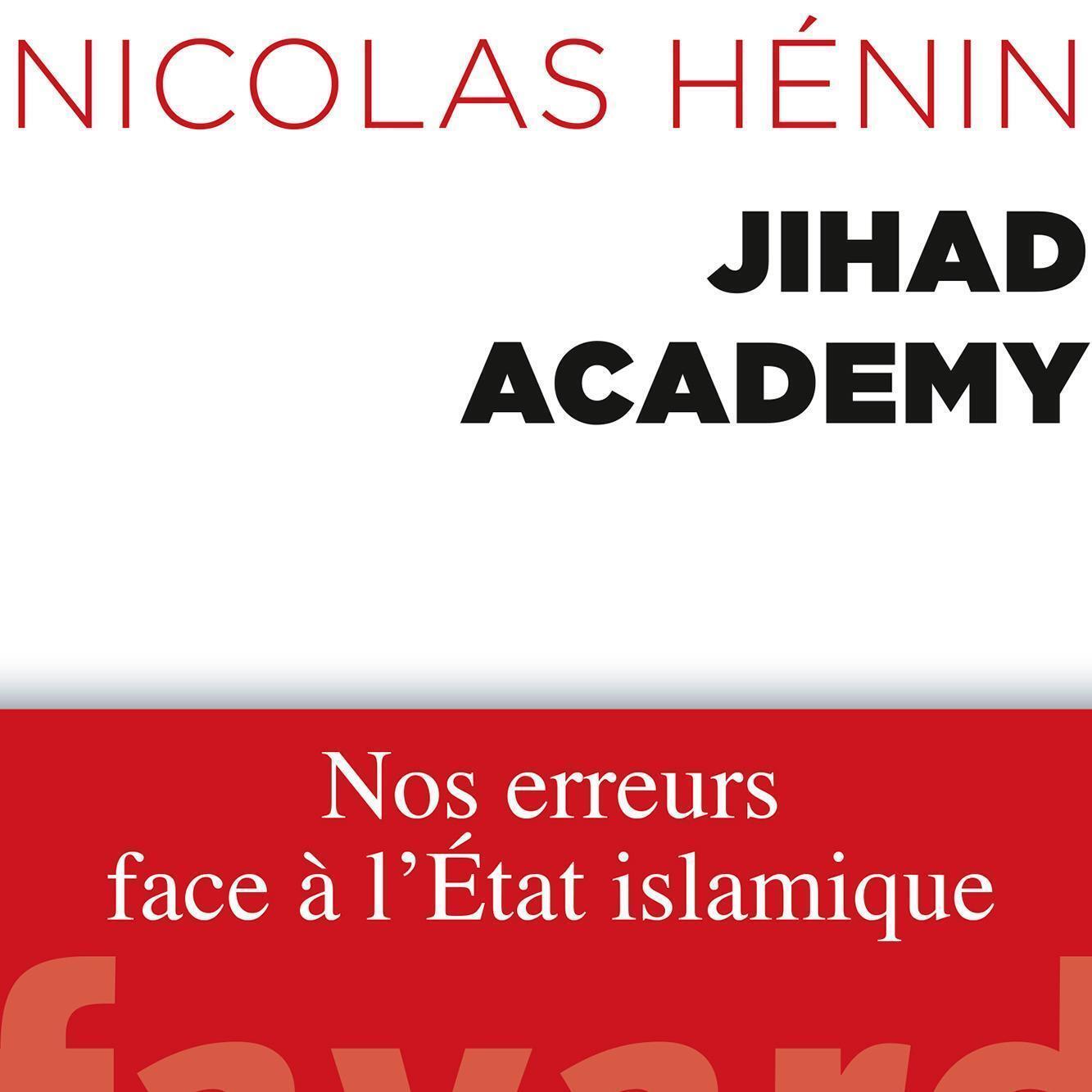 """Trang bìa cuốn sách Jihad Academy. Những sai lầm của chúng ta trước """"Nhà nước Hồi giáo"""", của nhà báo độc lập Nicolas Hénin, chuyên gia về vùng Trung Cận Đông."""
