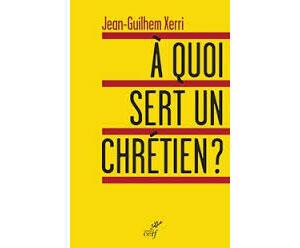 «A quoi sert un chrétien?» de Jean-Guilhem Xerri, éditions Cerf.