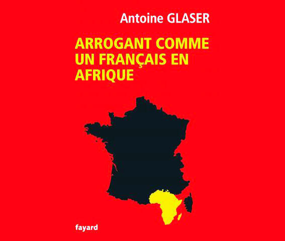 <i>Arrogant comme un Français en Afrique, </i>d'Antoine Glaser, paru aux Editions Fayard.