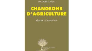«Changeons d'agriculture. Réussir la transition», de Jacques Caplat, aux éditions Acte Sud.