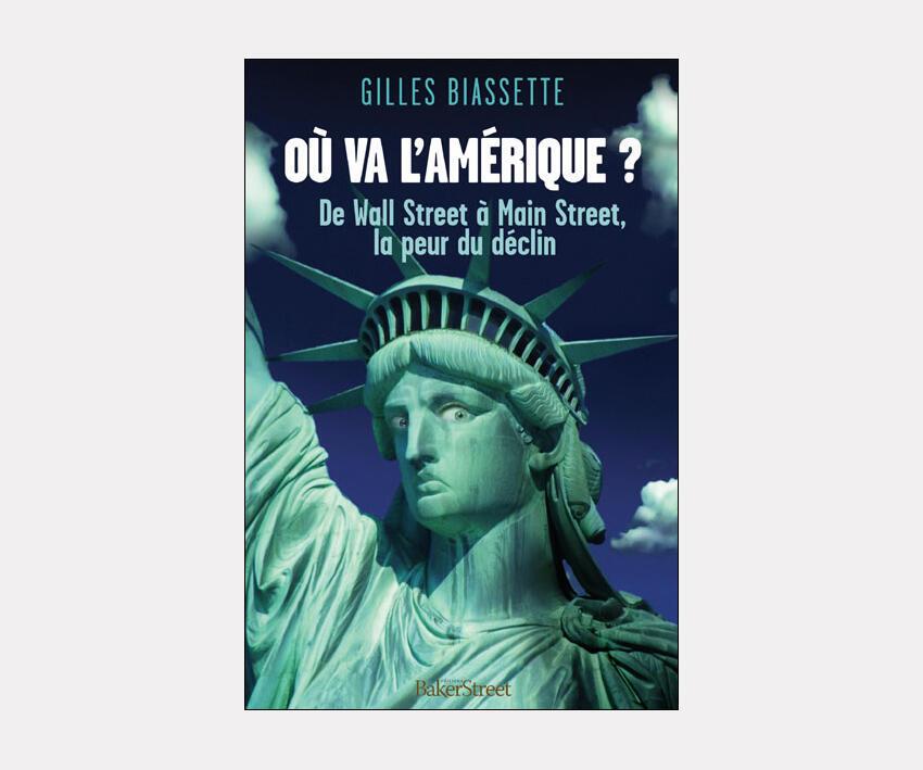 De l'auteur Gilles Biassette : <i><b>Où va l'Amérique ? </i>De Wall Street à Main Street, la peur du déclin, </i></b>paru aux Editions Bakerstreet.