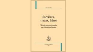 Couverture du livre de Elara Bertho, «Sorcières, tyrans, héros, mémoires postcoloniales des résistants africains».