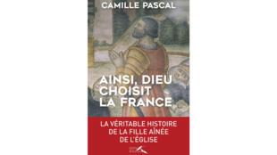 «  Ainsi, Dieu choisit la France : la véritable histoire de la fille aînée de l'Eglise », de Camille Pascal.