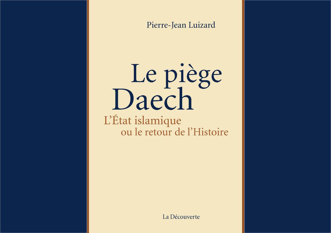 <i>Le piège Daech. L'Etat islamique ou le retour de l'Histoire, </i>de Pierre-Jean Luizard, publié aux Editions La découverte.