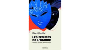 «Les femmes de l'ombre. L'histoire occultée des espionnes», de Rémi Kauffer.