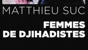"""""""Femmes de djihadistes"""", sách điều tra về các nữ chiến binh thánh chiến gốc Pháp, của nhà báo Matthieu Suc, xuất bản năm 2016."""