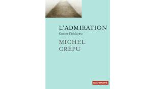 «L'admiration contre l'idolâtrie», de Michel Crépu.