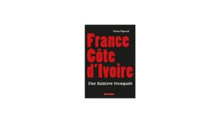 «France Côte d'Ivoire, une histoire tronquée», de Fanny Pigeaud.