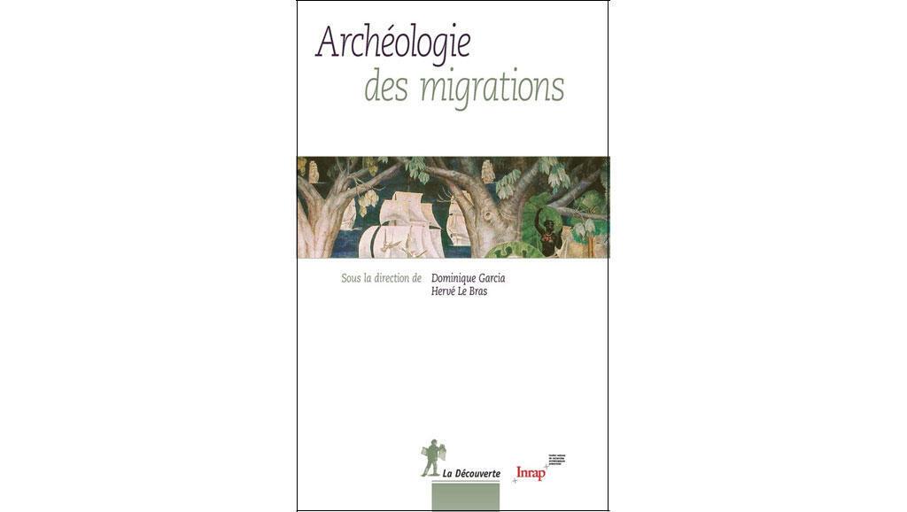 «Archéologie des migrations», sous la direction de Dominique Garcia, Hervé Le Bras.