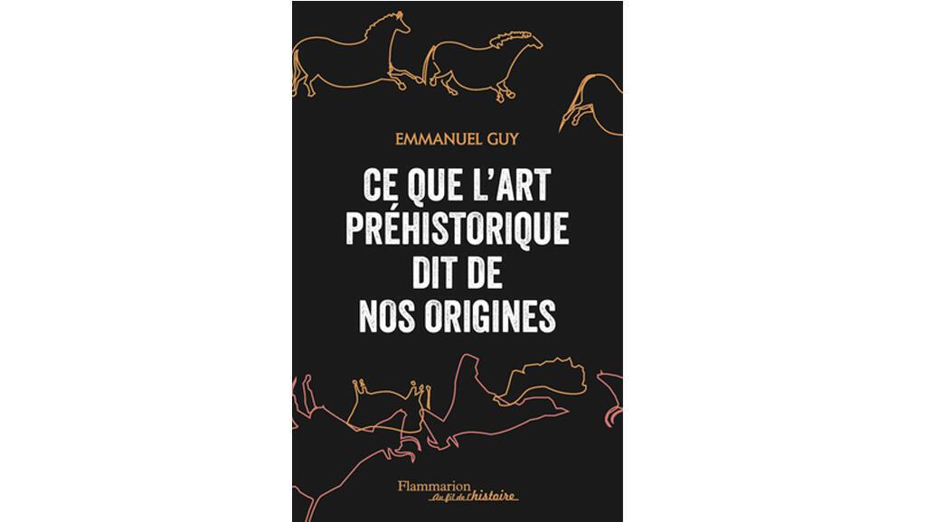 «Ce que l'art préhistorique dit de nos origines», d'Emmanuel Guy.