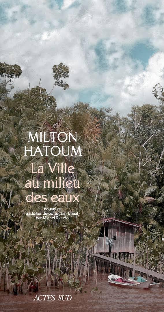 La Ville au millieu des eaux (Actes Sud, 2018), de Milton Hatoum, traduzido e publicado na França do orginal A Cidada Ilhada(Companhia das Letras, 2009).