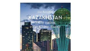 Couverture «Kazakhstan, jeune nation entre Chine, Russie et Europe», de Lise Barcellini.