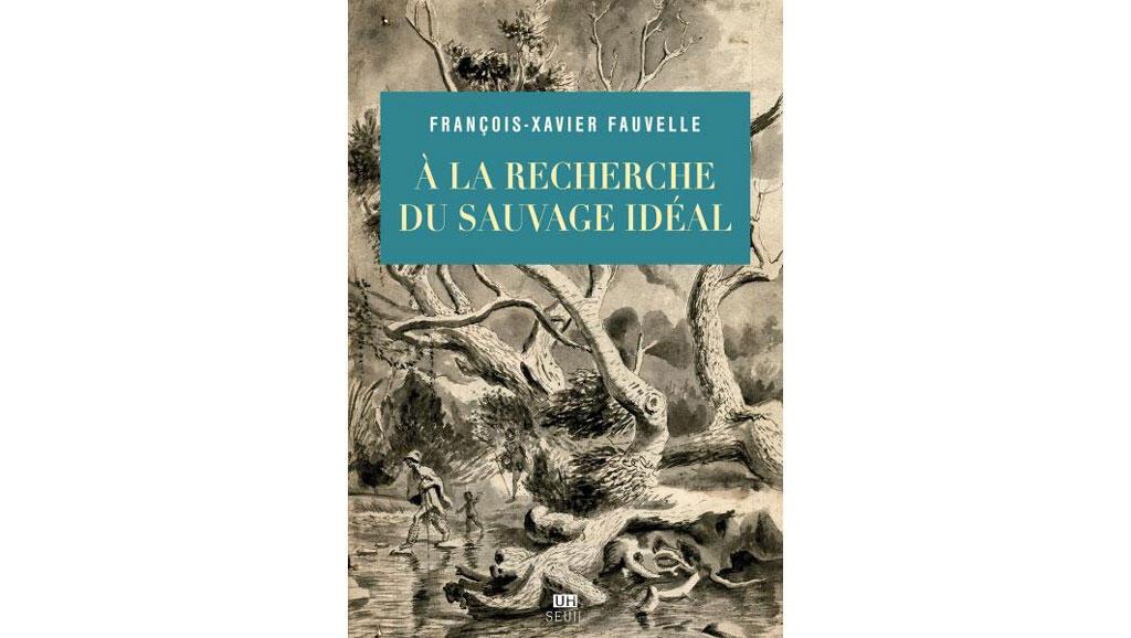 «A la recherche du sauvage idéal», de François-Xavier Fauvelle.