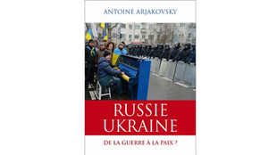 «Russie-Ukraine, de la guerre à la paix ?», d'Antoine Arjakovsky.