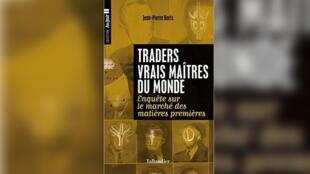 «Traders, vrais maîtres du monde. Enquête sur le marché des matières premières.», de Jean-Pierre Boris.