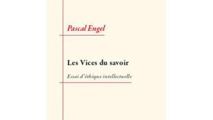 «Les vices du savoir, essai d'éthique intellectuelle», de Pascal Engel.