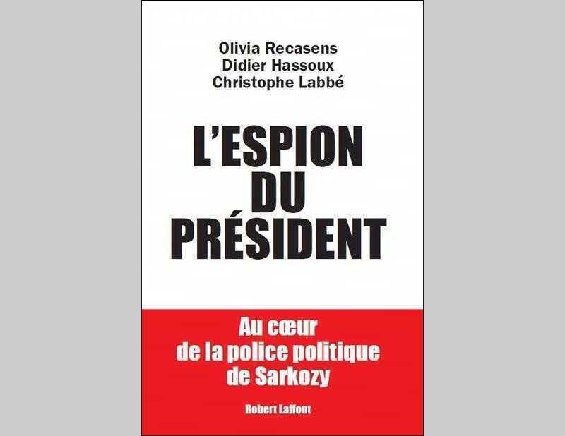 « L'espion du Président. Au cœur de la police politique de Sarkozy », par Olivia Recasens, Christophe Labbé et Didier Hassoux.