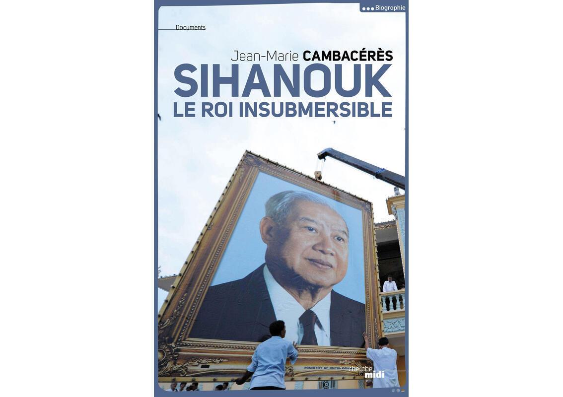 Le livre de Jean-Marie Cambacérès : <i>Norodom Sihanouk, le roi insubmersible, </i>paru aux éditions du Cherche-Midi.