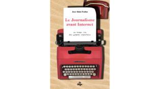 «Le journalisme avant internet, au temps fou des grands reporters» de José-Alain Fralon.