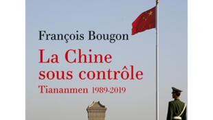 «La Chine sous contrôle, Tiananmen 1989-2019», de François Bougon.