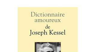 «Dictionnaire amoureux de Joseph Kessel», d'Olivier Weber.