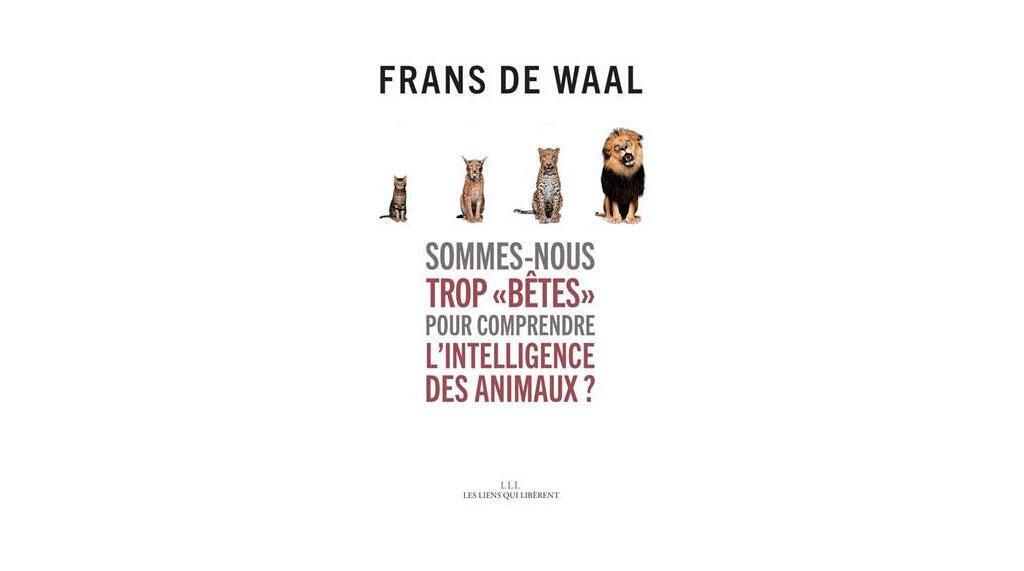 «Sommes nous trop bêtes pour comprendre l'intelligence des animaux?», de Frans de Waal.